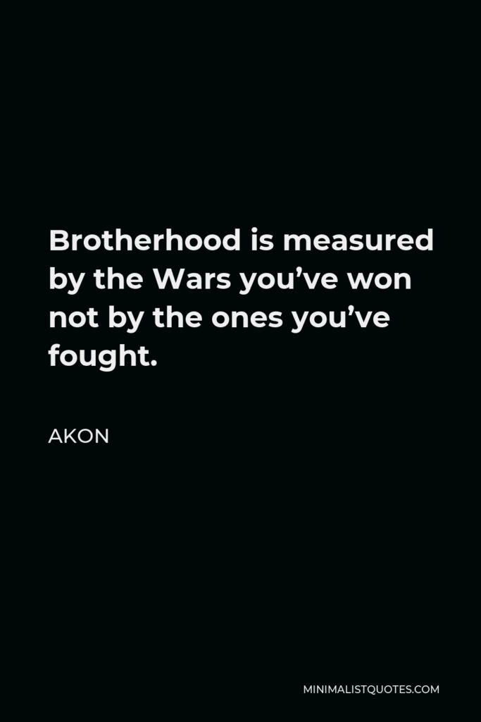 Akon Quote - Brotherhood is measured by the Wars you've won not by the ones you've fought.