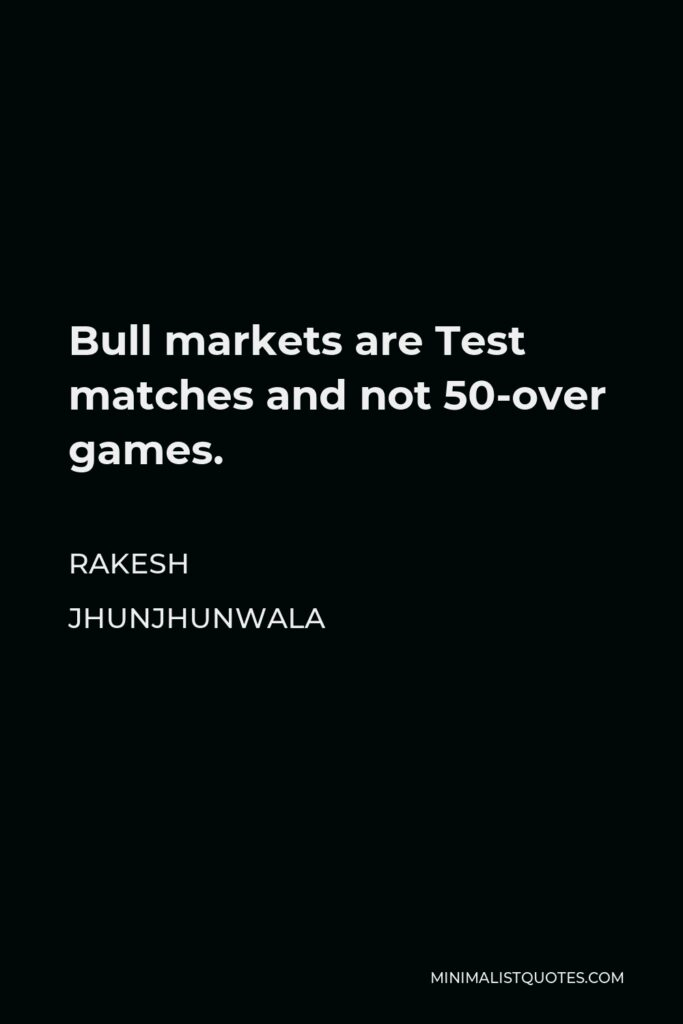 Rakesh Jhunjhunwala Quote - Bull markets are Test matches and not 50-over games.