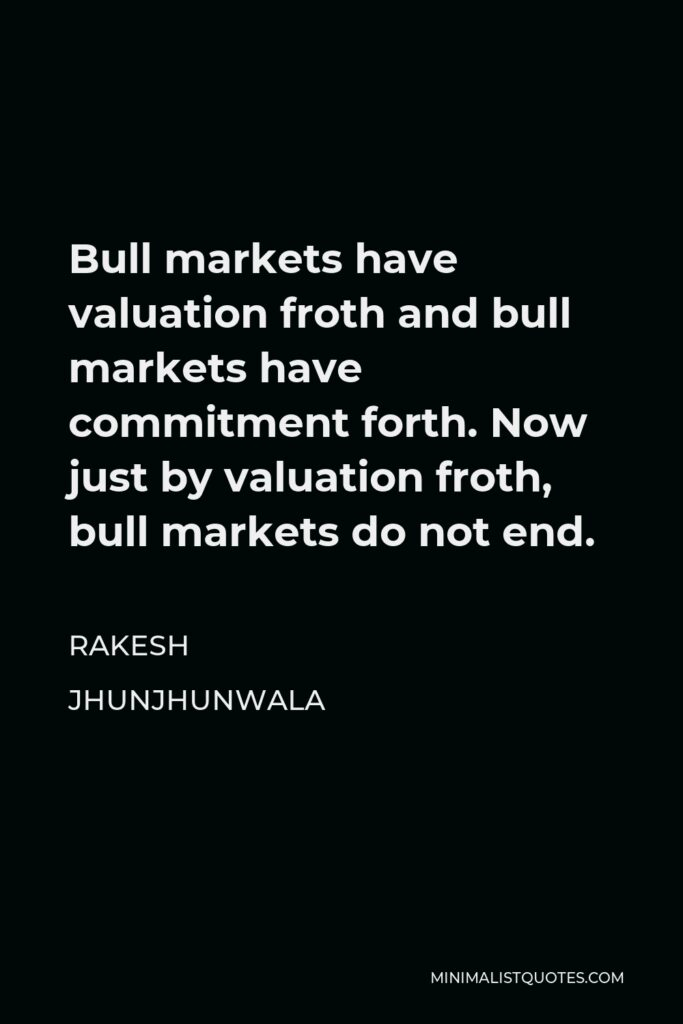 Rakesh Jhunjhunwala Quote - Bull markets have valuation froth and bull markets have commitment forth. Now just by valuation froth, bull markets do not end.