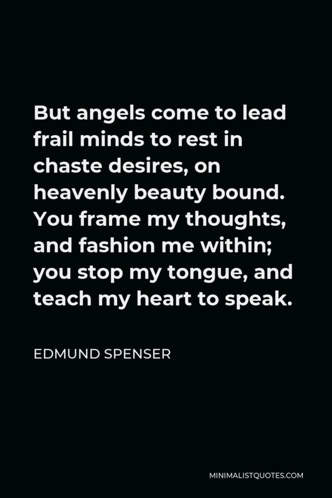 Edmund Spenser Quote - But angels come to lead frail minds to rest in chaste desires, on heavenly beauty bound. You frame my thoughts, and fashion me within; you stop my tongue, and teach my heart to speak.
