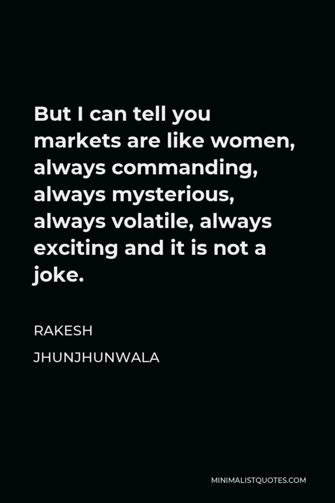 Rakesh Jhunjhunwala Quote - But I can tell you markets are like women, always commanding, always mysterious, always volatile, always exciting and it is not a joke.