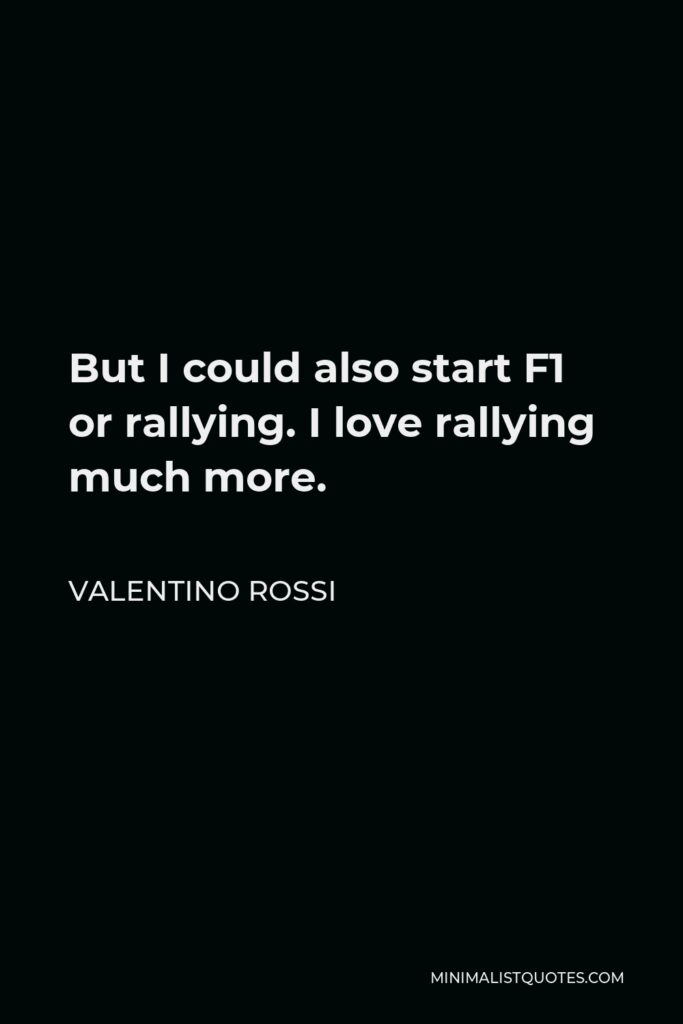 Valentino Rossi Quote - But I could also start F1 or rallying. I love rallying much more.