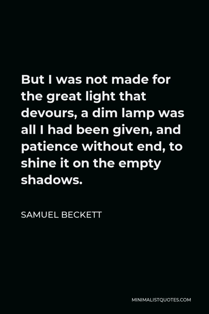 Samuel Beckett Quote - But I was not made for the great light that devours, a dim lamp was all I had been given, and patience without end, to shine it on the empty shadows.