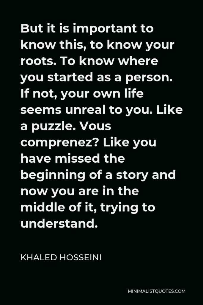 Khaled Hosseini Quote - But it is important to know this, to know your roots. To know where you started as a person. If not, your own life seems unreal to you. Like a puzzle. Vous comprenez? Like you have missed the beginning of a story and now you are in the middle of it, trying to understand.
