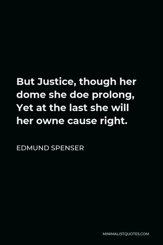 Edmund Spenser Quote - But Justice, though her dome she doe prolong, Yet at the last she will her owne cause right.