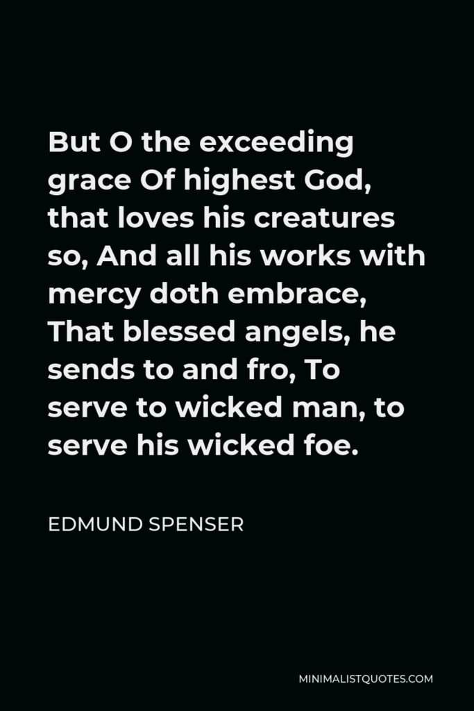 Edmund Spenser Quote - But O the exceeding grace Of highest God, that loves his creatures so, And all his works with mercy doth embrace, That blessed angels, he sends to and fro, To serve to wicked man, to serve his wicked foe.