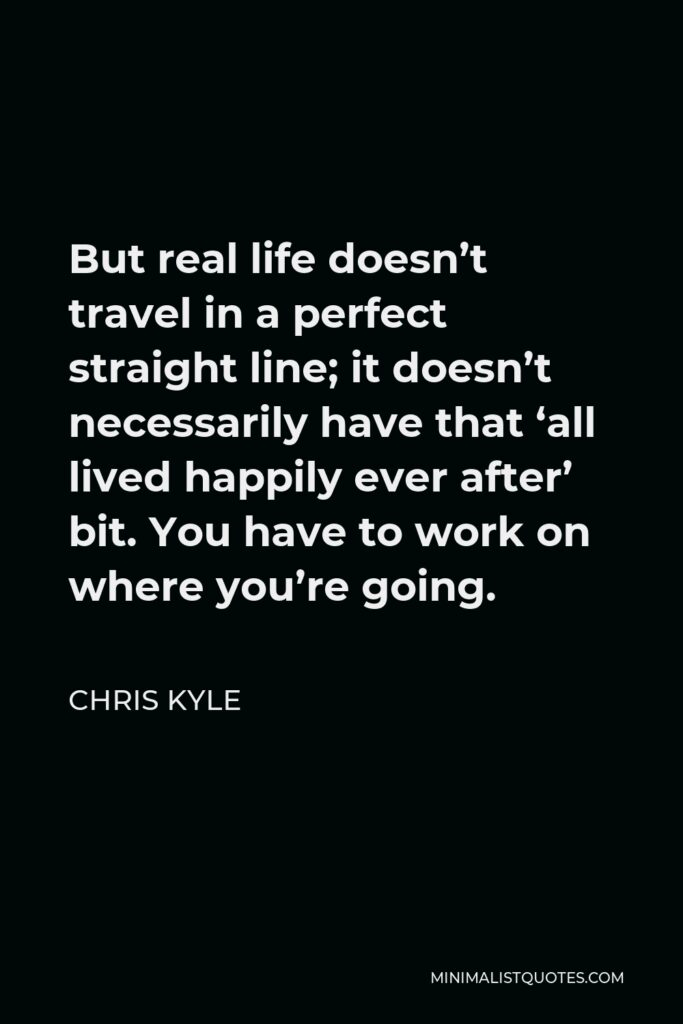 Chris Kyle Quote - But real life doesn't travel in a perfect straight line; it doesn't necessarily have that 'all lived happily ever after' bit. You have to work on where you're going.