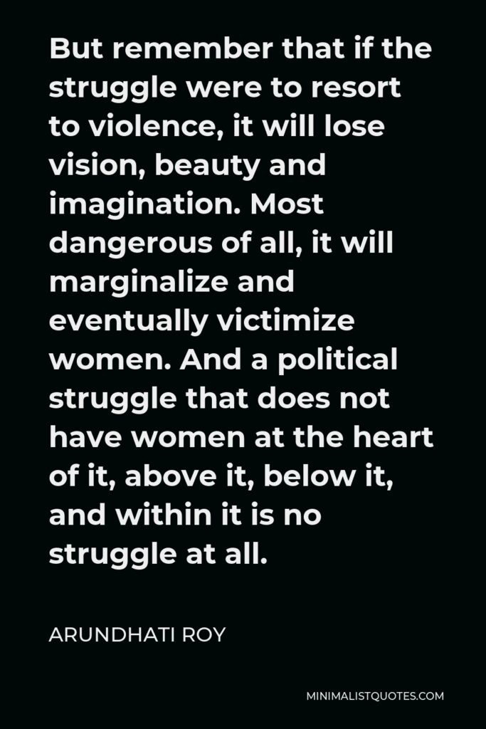 Arundhati Roy Quote - But remember that if the struggle were to resort to violence, it will lose vision, beauty and imagination. Most dangerous of all, it will marginalize and eventually victimize women. And a political struggle that does not have women at the heart of it, above it, below it, and within it is no struggle at all.