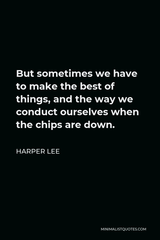 Harper Lee Quote - But sometimes we have to make the best of things, and the way we conduct ourselves when the chips are down.