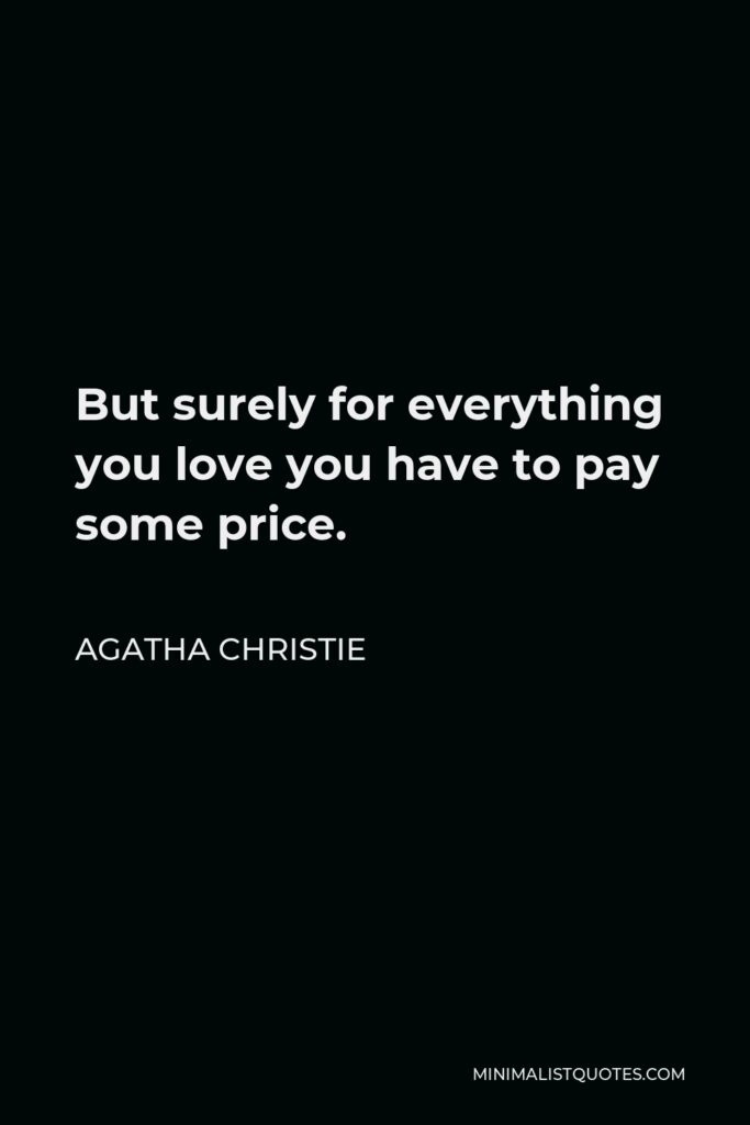 Agatha Christie Quote - But surely for everything you love you have to pay some price.