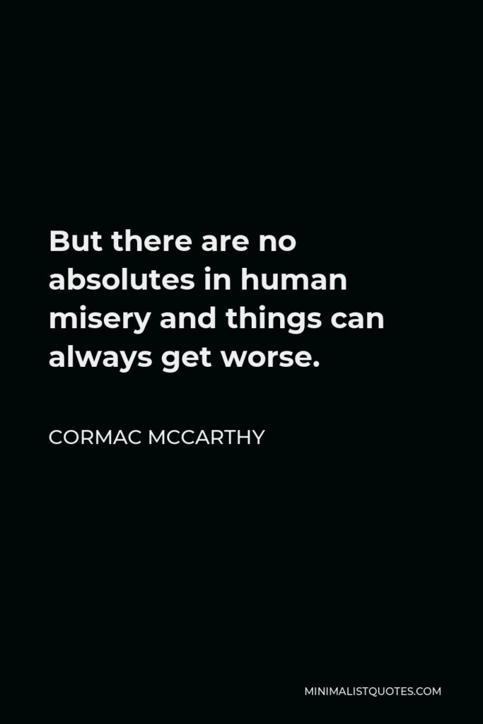 Cormac McCarthy Quote - But there are no absolutes in human misery and things can always get worse.