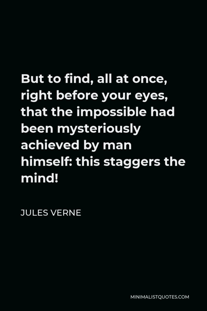 Jules Verne Quote - But to find, all at once, right before your eyes, that the impossible had been mysteriously achieved by man himself: this staggers the mind!