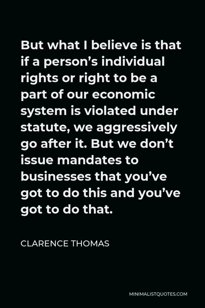 Clarence Thomas Quote - But what I believe is that if a person's individual rights or right to be a part of our economic system is violated under statute, we aggressively go after it. But we don't issue mandates to businesses that you've got to do this and you've got to do that.