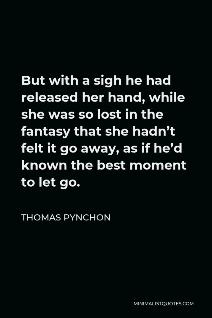 Thomas Pynchon Quote - But with a sigh he had released her hand, while she was so lost in the fantasy that she hadn't felt it go away, as if he'd known the best moment to let go.