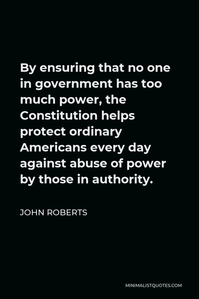 John Roberts Quote - By ensuring that no one in government has too much power, the Constitution helps protect ordinary Americans every day against abuse of power by those in authority.