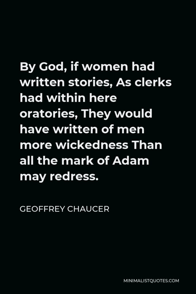 Geoffrey Chaucer Quote - By God, if women had written stories, As clerks had within here oratories, They would have written of men more wickedness Than all the mark of Adam may redress.