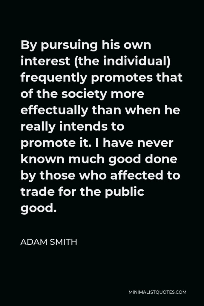 Adam Smith Quote - By pursuing his own interest (the individual) frequently promotes that of the society more effectually than when he really intends to promote it. I have never known much good done by those who affected to trade for the public good.