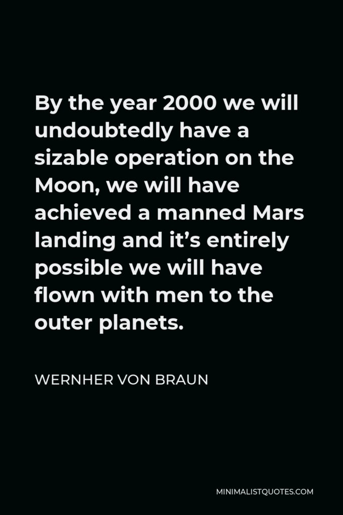 Wernher von Braun Quote - By the year 2000 we will undoubtedly have a sizable operation on the Moon, we will have achieved a manned Mars landing and it's entirely possible we will have flown with men to the outer planets.