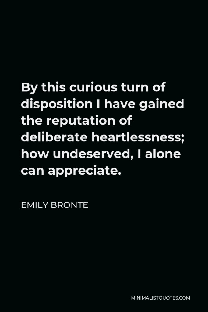 Emily Bronte Quote - By this curious turn of disposition I have gained the reputation of deliberate heartlessness; how undeserved, I alone can appreciate.