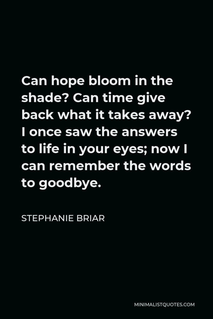 Stephanie Briar Quote - Can hope bloom in the shade? Can time give back what it takes away? I once saw the answers to life in your eyes; now I can remember the words to goodbye.