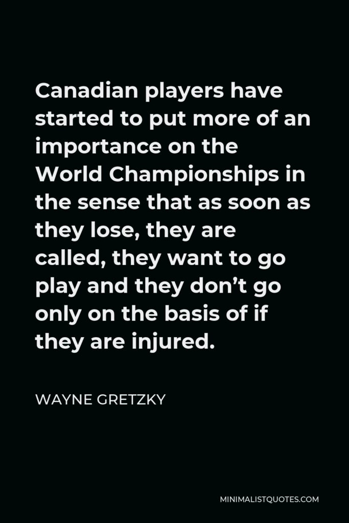 Wayne Gretzky Quote - Canadian players have started to put more of an importance on the World Championships in the sense that as soon as they lose, they are called, they want to go play and they don't go only on the basis of if they are injured.