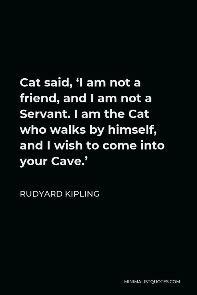 Rudyard Kipling Quote - Cat said, 'I am not a friend, and I am not a Servant. I am the Cat who walks by himself, and I wish to come into your Cave.'