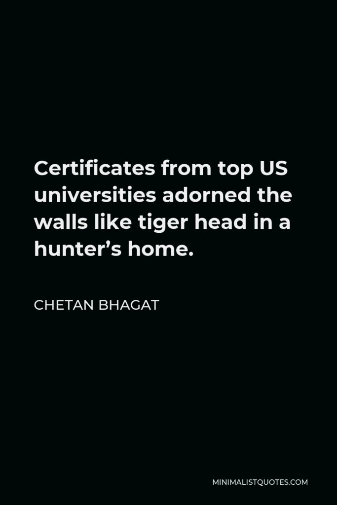 Chetan Bhagat Quote - Certificates from top US universities adorned the walls like tiger head in a hunter's home.
