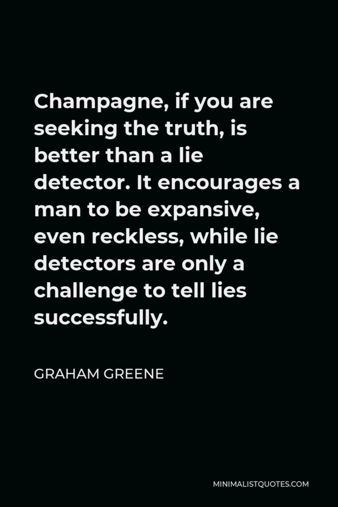 Graham Greene Quote - Champagne, if you are seeking the truth, is better than a lie detector. It encourages a man to be expansive, even reckless, while lie detectors are only a challenge to tell lies successfully.