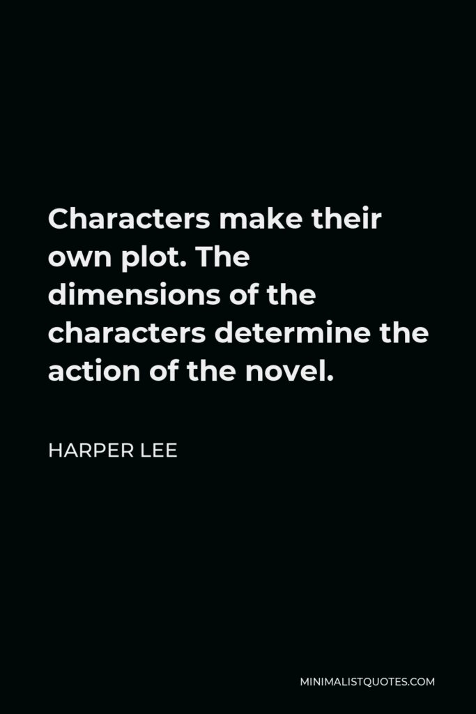 Harper Lee Quote - Characters make their own plot. The dimensions of the characters determine the action of the novel.