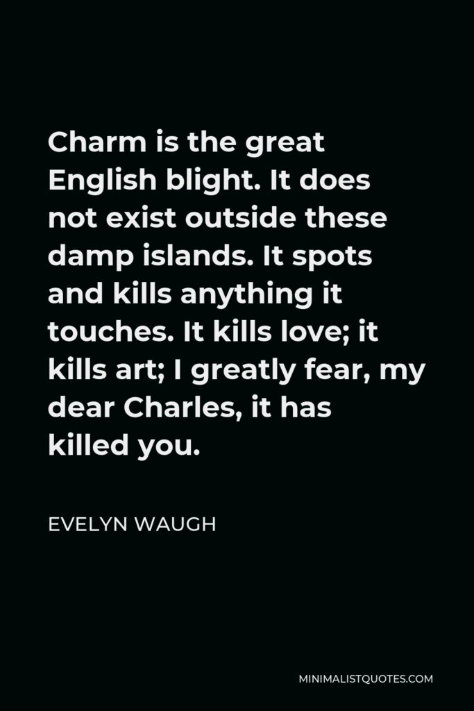 Evelyn Waugh Quote - Charm is the great English blight. It does not exist outside these damp islands. It spots and kills anything it touches. It kills love; it kills art; I greatly fear, my dear Charles, it has killed you.