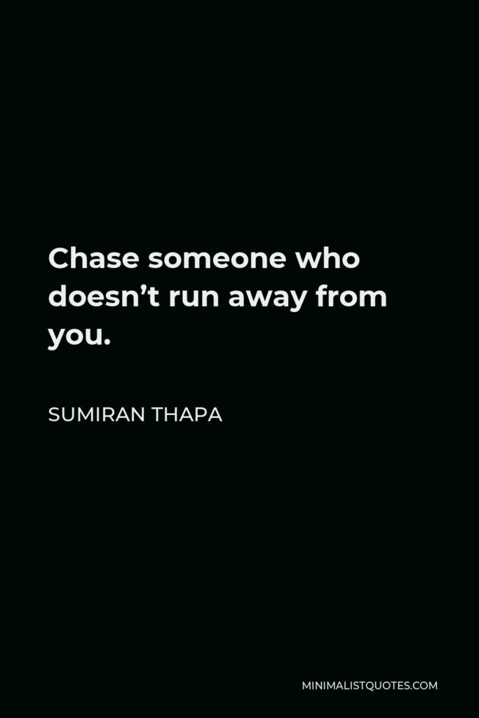 Sumiran Thapa Quote - Chase someone who doesn't run away from you.
