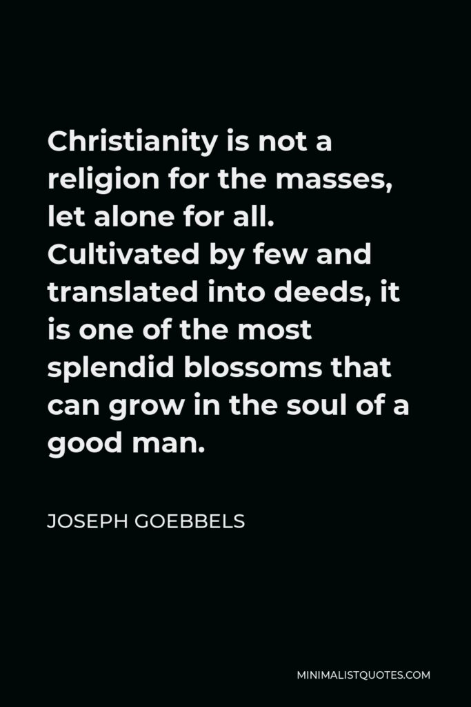 Joseph Goebbels Quote - Christianity is not a religion for the masses, let alone for all. Cultivated by few and translated into deeds, it is one of the most splendid blossoms that can grow in the soul of a good man.