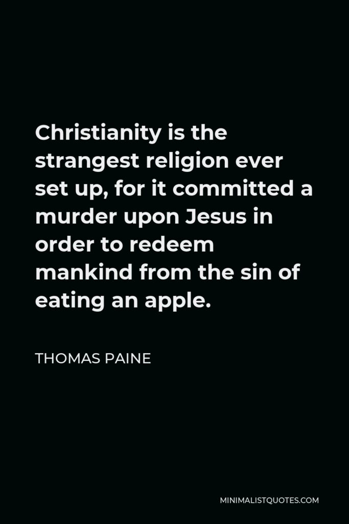 Thomas Paine Quote - Christianity is the strangest religion ever set up, for it committed a murder upon Jesus in order to redeem mankind from the sin of eating an apple.