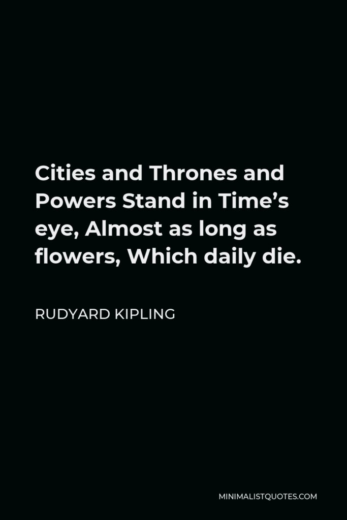 Rudyard Kipling Quote - Cities and Thrones and Powers Stand in Time's eye, Almost as long as flowers, Which daily die.