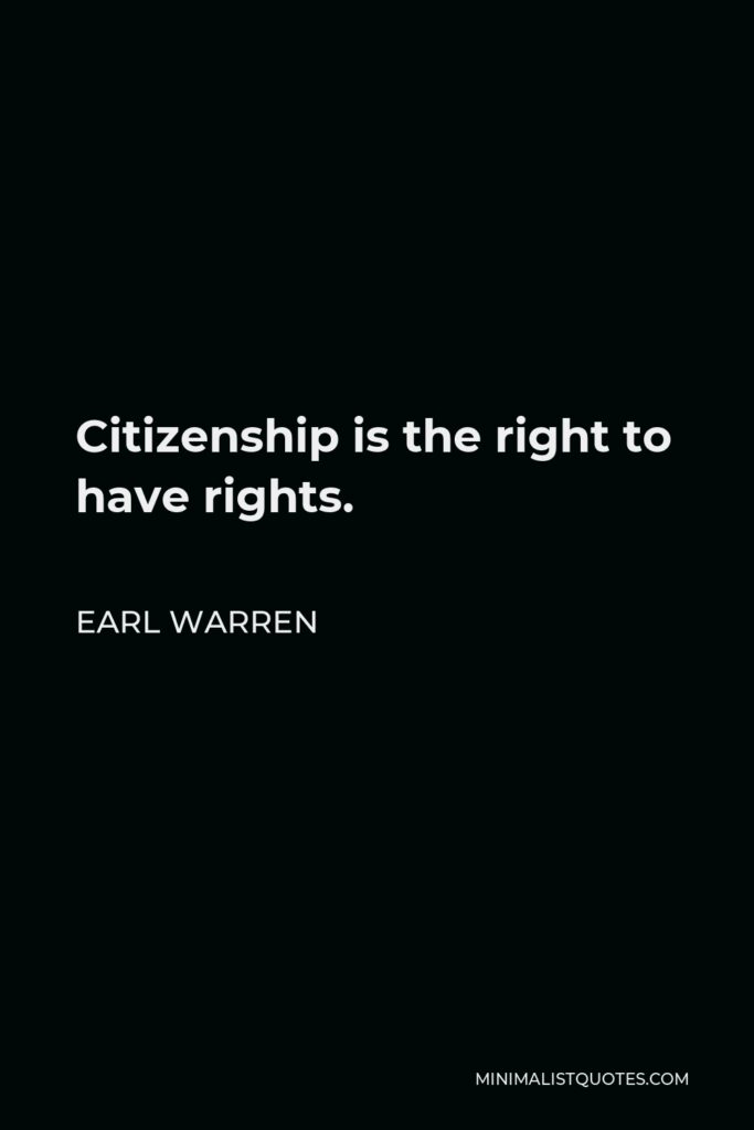Earl Warren Quote - Citizenship is the right to have rights.