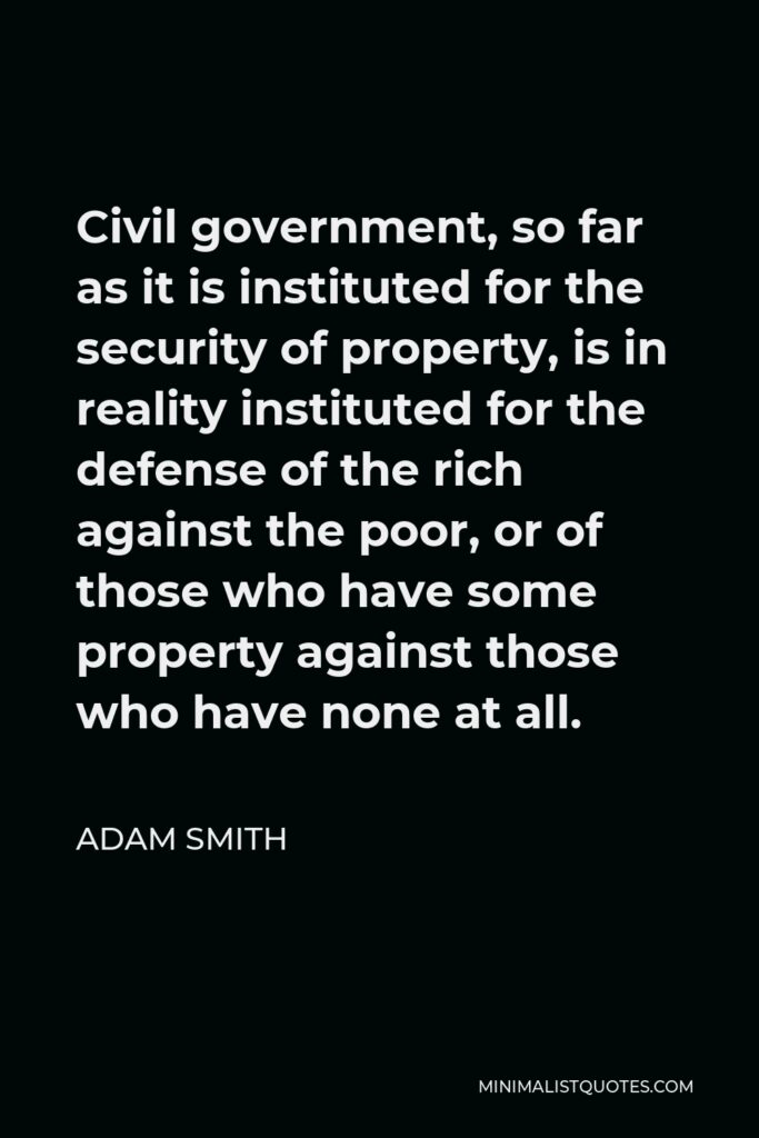 Adam Smith Quote - Civil government, so far as it is instituted for the security of property, is in reality instituted for the defense of the rich against the poor, or of those who have some property against those who have none at all.