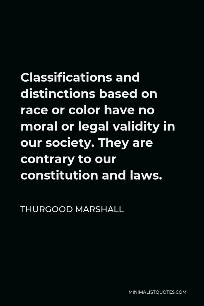 Thurgood Marshall Quote - Classifications and distinctions based on race or color have no moral or legal validity in our society. They are contrary to our constitution and laws.