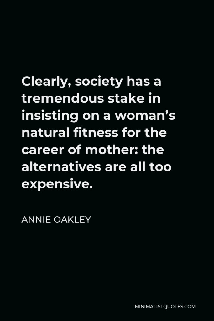 Annie Oakley Quote - Clearly, society has a tremendous stake in insisting on a woman's natural fitness for the career of mother: the alternatives are all too expensive.
