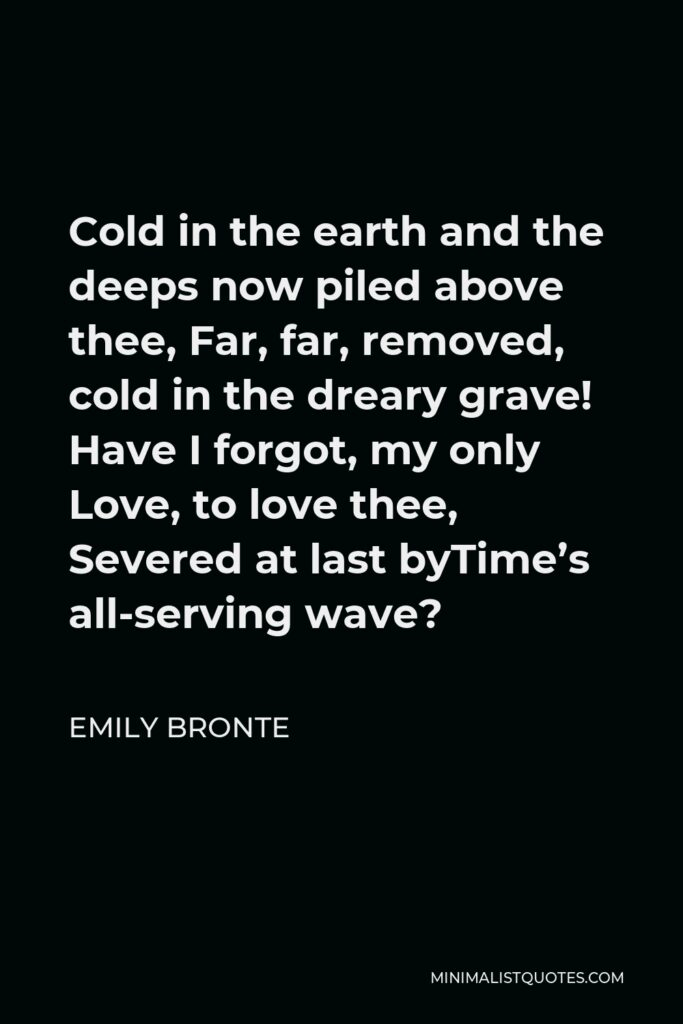 Emily Bronte Quote - Cold in the earth and the deeps now piled above thee, Far, far, removed, cold in the dreary grave! Have I forgot, my only Love, to love thee, Severed at last byTime's all-serving wave?