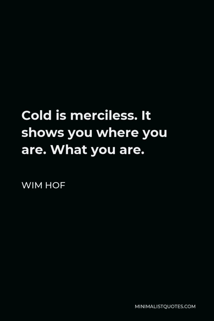 Wim Hof Quote - Cold is merciless. It shows you where you are. What you are.