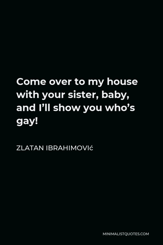 Zlatan Ibrahimović Quote - Come over to my house with your sister, baby, and I'll show you who's gay!