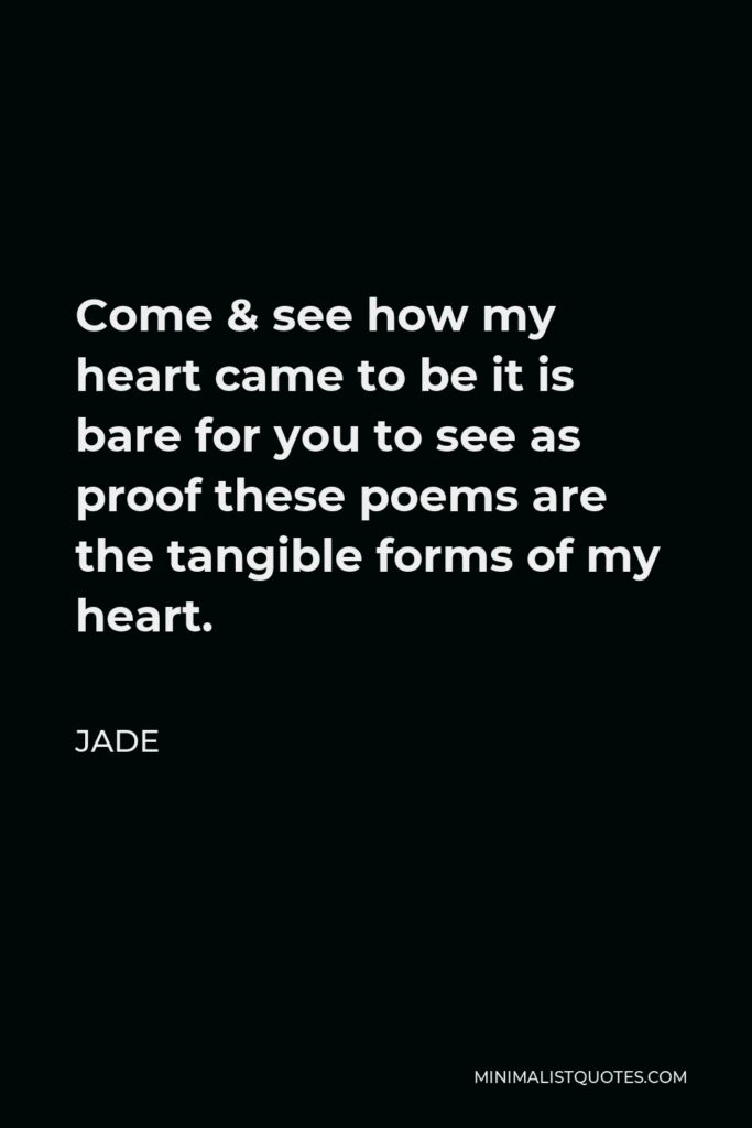Jade Quote - Come & see how my heart came to be it is bare for you to see as proof these poems are the tangible forms of my heart.