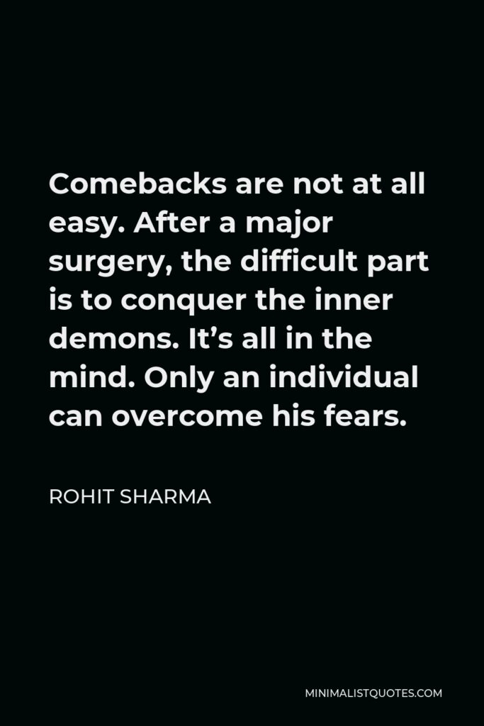 Rohit Sharma Quote - Comebacks are not at all easy. After a major surgery, the difficult part is to conquer the inner demons. It's all in the mind. Only an individual can overcome his fears.