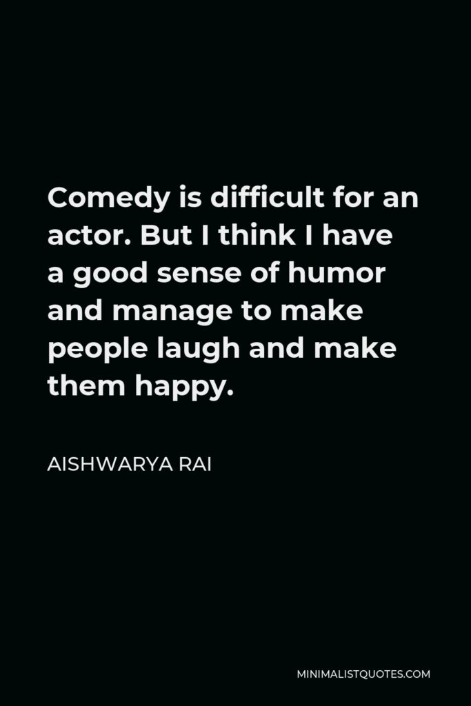 Aishwarya Rai Quote - Comedy is difficult for an actor. But I think I have a good sense of humor and manage to make people laugh and make them happy.