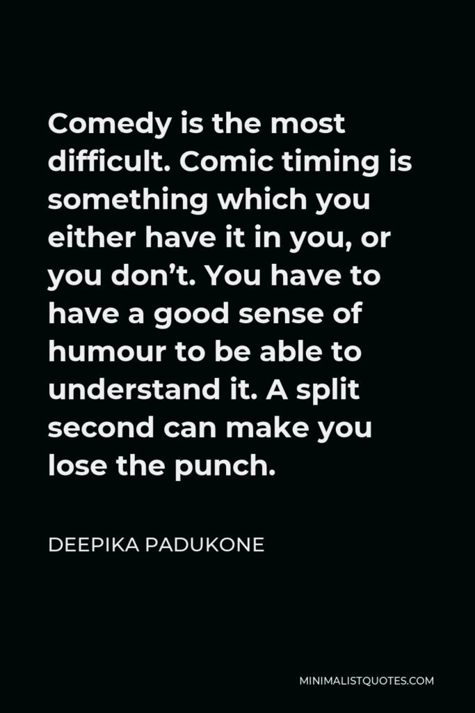 Deepika Padukone Quote - Comedy is the most difficult. Comic timing is something which you either have it in you, or you don't. You have to have a good sense of humour to be able to understand it. A split second can make you lose the punch.