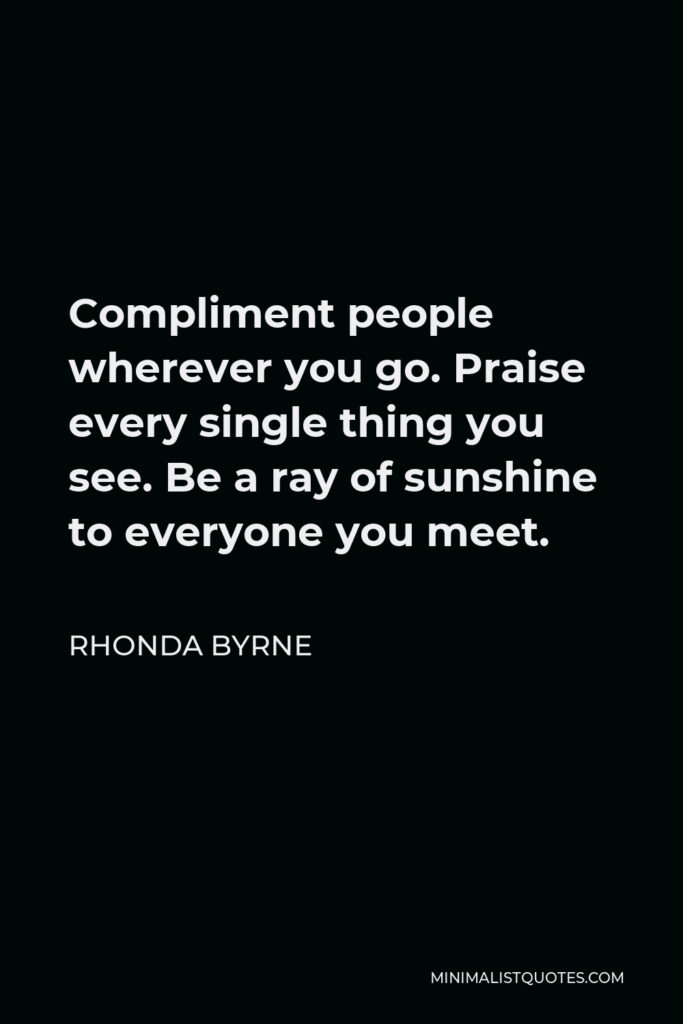Rhonda Byrne Quote - Compliment people wherever you go. Praise every single thing you see. Be a ray of sunshine to everyone you meet.