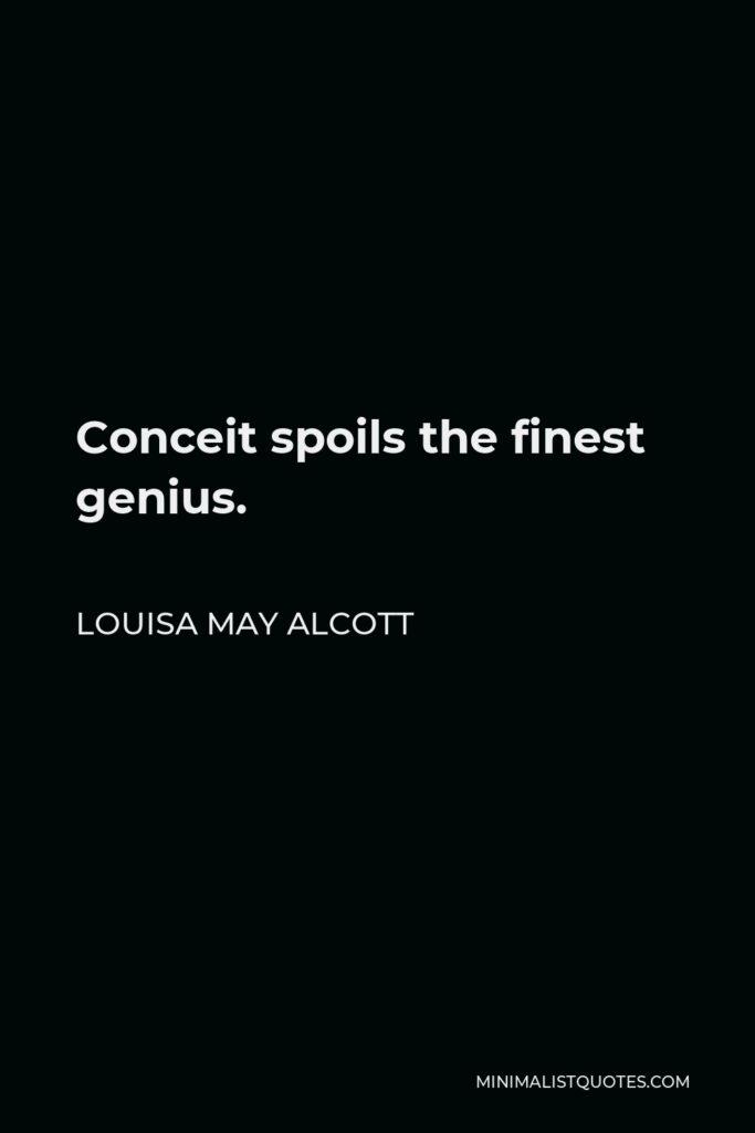 Louisa May Alcott Quote - Conceit spoils the finest genius.