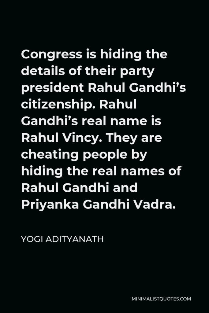 Yogi Adityanath Quote - Congress is hiding the details of their party president Rahul Gandhi's citizenship. Rahul Gandhi's real name is Rahul Vincy. They are cheating people by hiding the real names of Rahul Gandhi and Priyanka Gandhi Vadra.