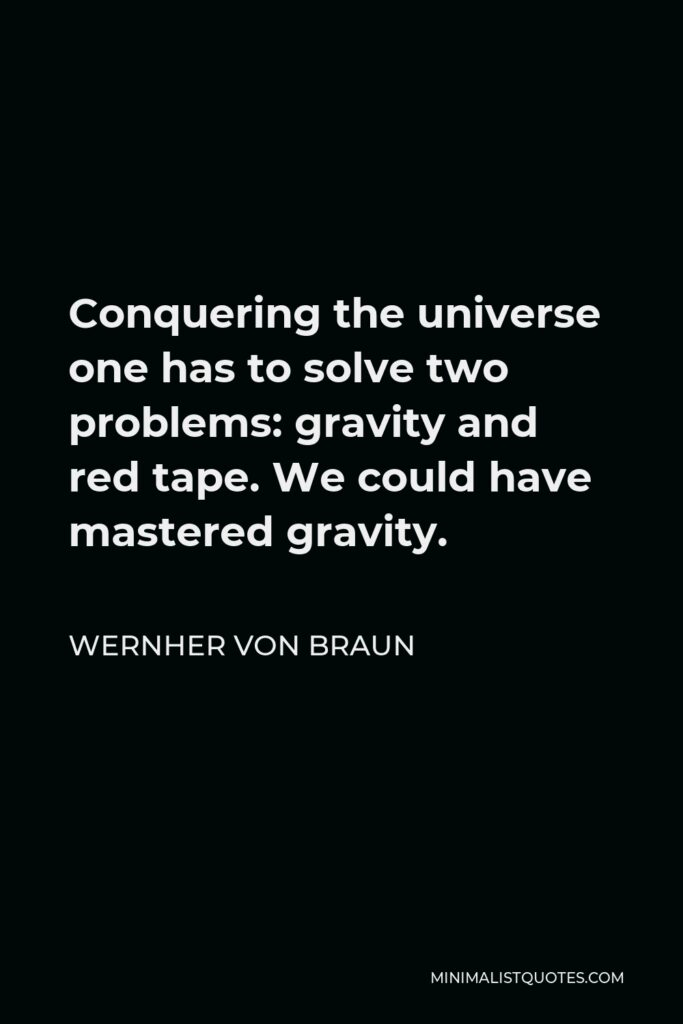 Wernher von Braun Quote - Conquering the universe one has to solve two problems: gravity and red tape. We could have mastered gravity.