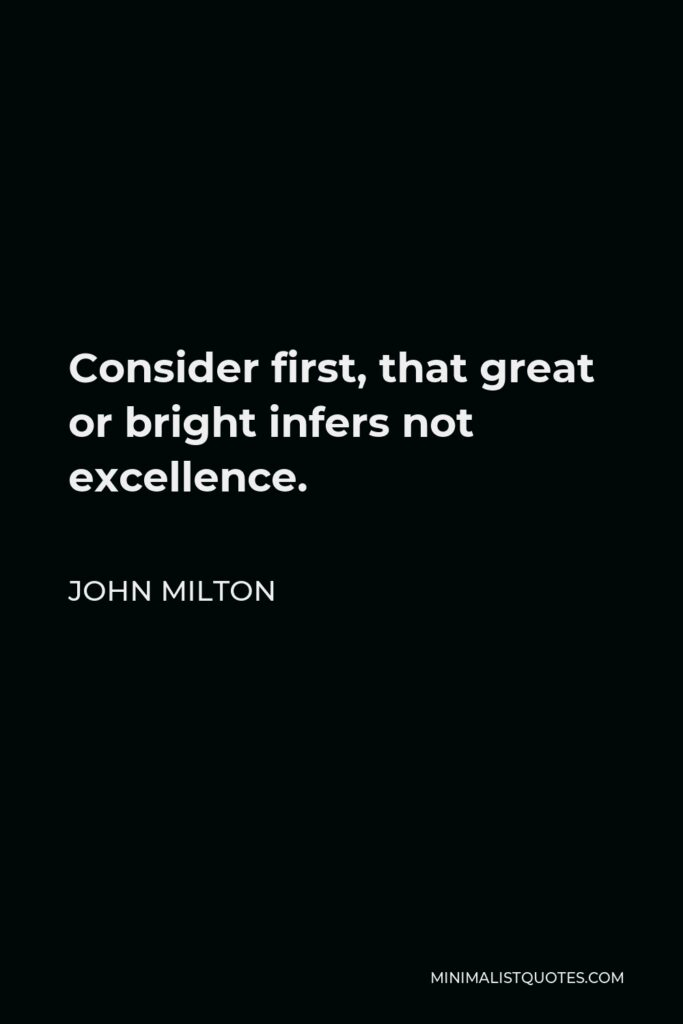 John Milton Quote - Consider first, that great or bright infers not excellence.